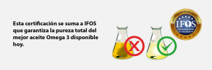 Esta certificación se suma a IFOS que garantiza la pureza total del mejor aceite Omega 3 disponible hoy.